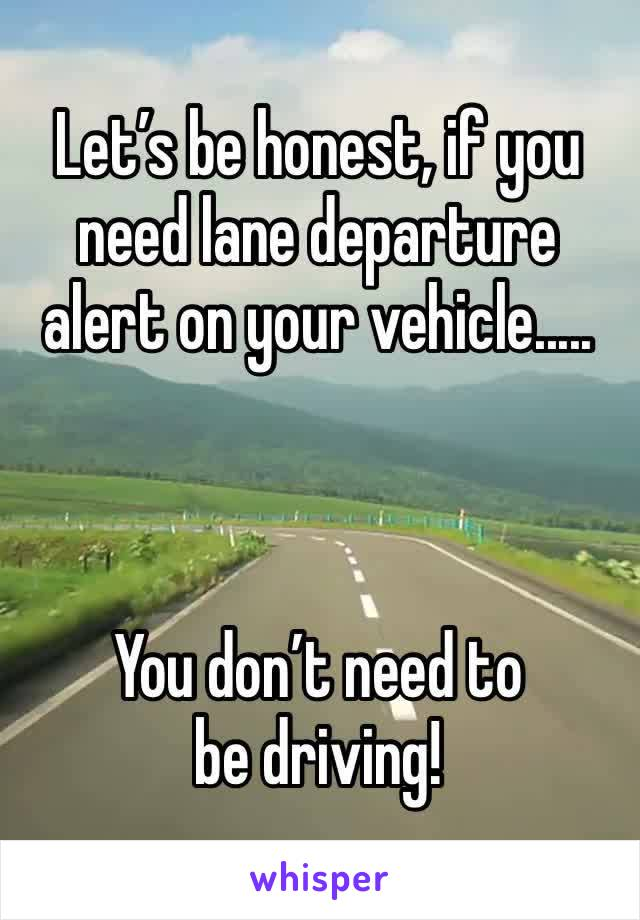 Let's be honest, if you need lane departure alert on your vehicle.....    You don't need to be driving!