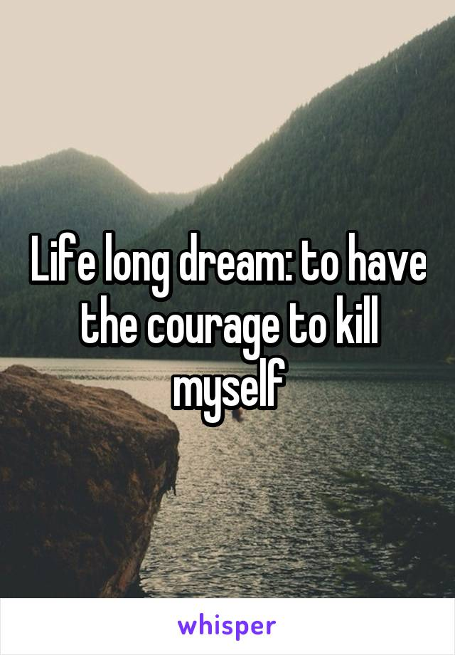 Life long dream: to have the courage to kill myself