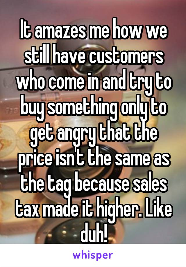 It amazes me how we still have customers who come in and try to buy something only to get angry that the price isn't the same as the tag because sales tax made it higher. Like duh!