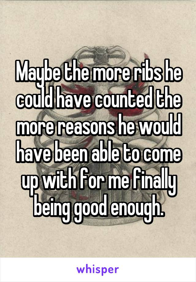 Maybe the more ribs he could have counted the more reasons he would have been able to come up with for me finally being good enough.