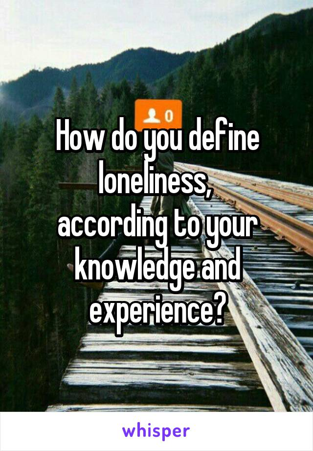 How do you define loneliness,  according to your knowledge and experience?
