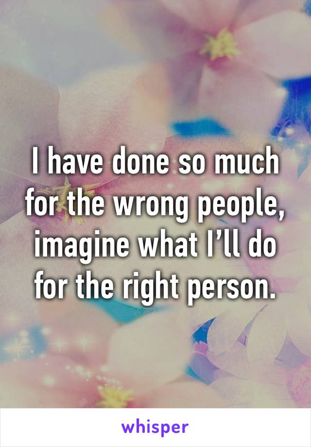 I have done so much  for the wrong people, imagine what I'll do  for the right person.