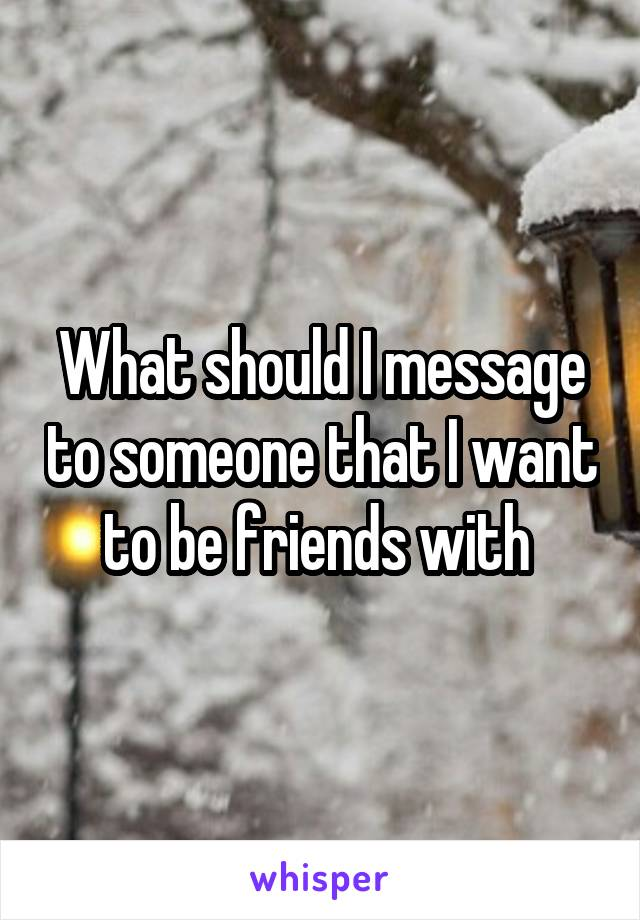 What should I message to someone that I want to be friends with