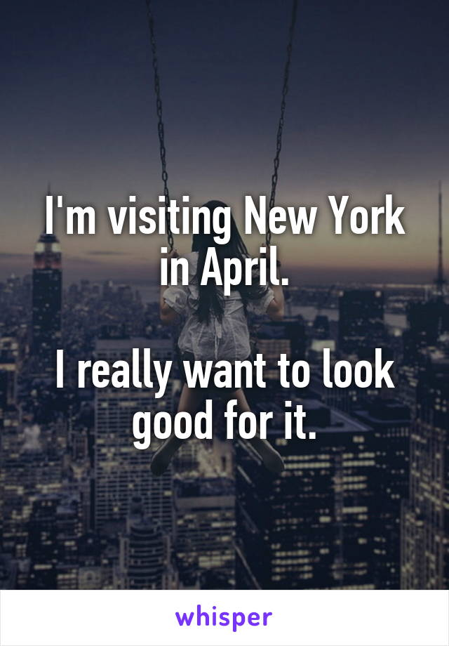 I'm visiting New York in April.  I really want to look good for it.