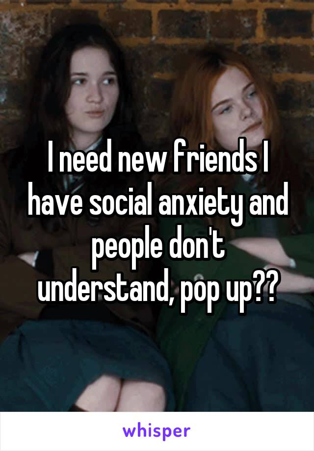 I need new friends I have social anxiety and people don't understand, pop up??