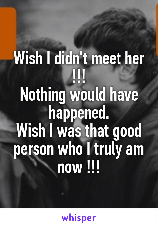 Wish I didn't meet her !!! Nothing would have happened. Wish I was that good person who I truly am now !!!