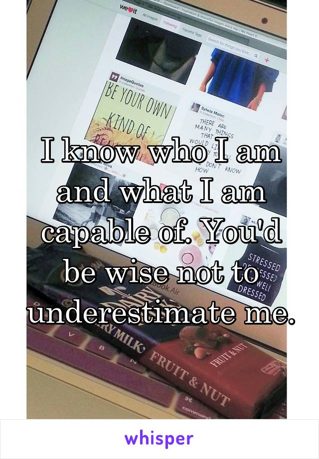 I know who I am and what I am capable of. You'd be wise not to underestimate me.