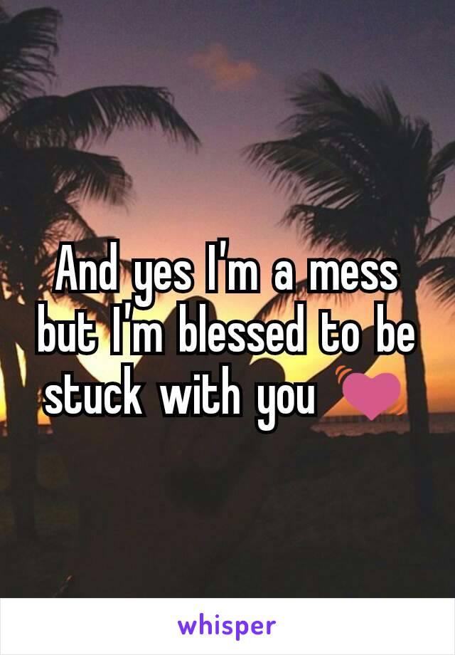 And yes I'm a mess but I'm blessed to be stuck with you 💓