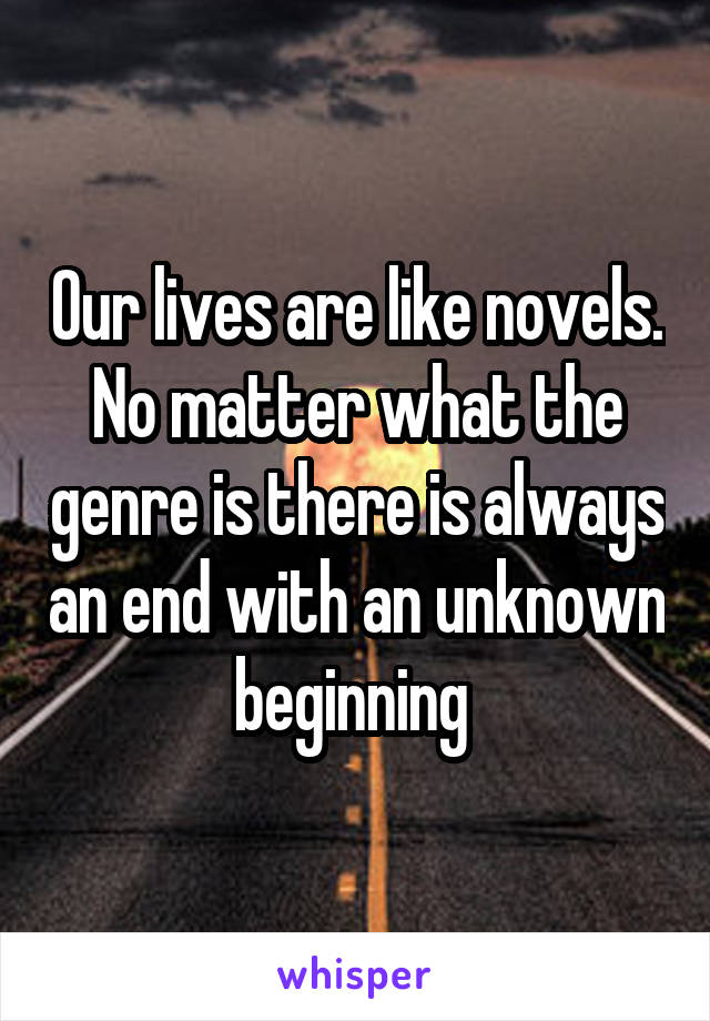 Our lives are like novels. No matter what the genre is there is always an end with an unknown beginning