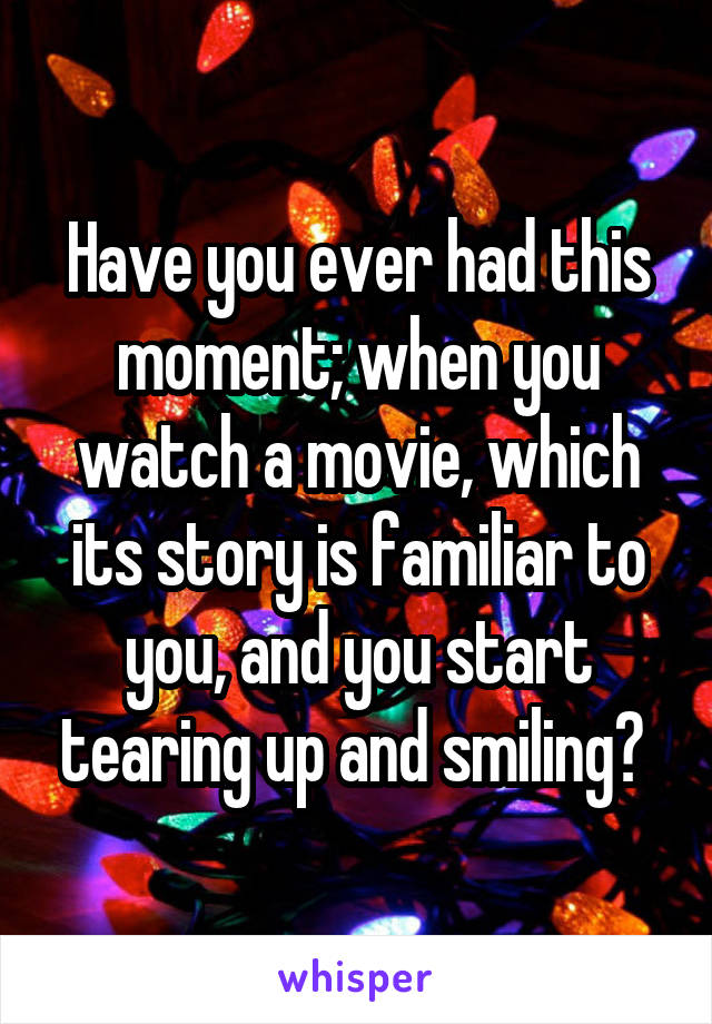 Have you ever had this moment; when you watch a movie, which its story is familiar to you, and you start tearing up and smiling?