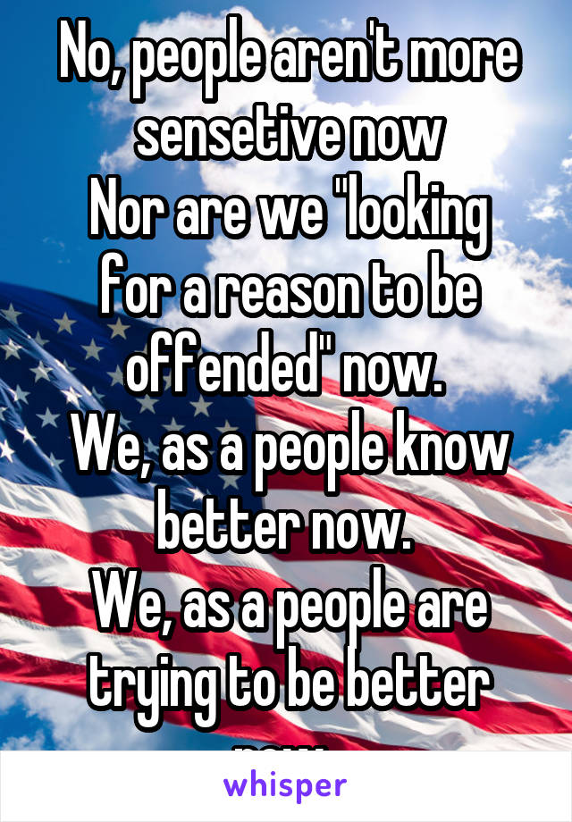 """No, people aren't more sensetive now Nor are we """"looking for a reason to be offended"""" now.  We, as a people know better now.  We, as a people are trying to be better now."""