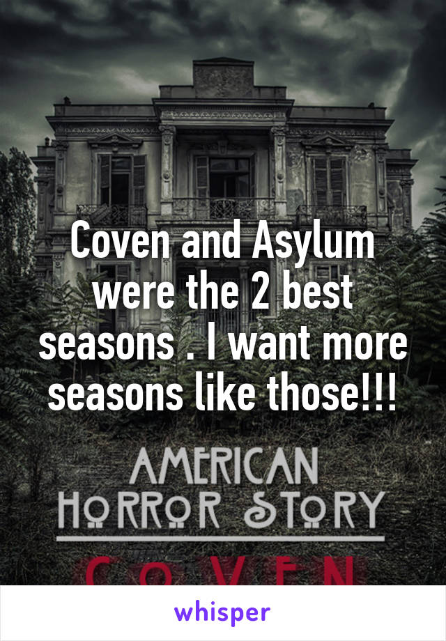 Coven and Asylum were the 2 best seasons . I want more seasons like those!!!