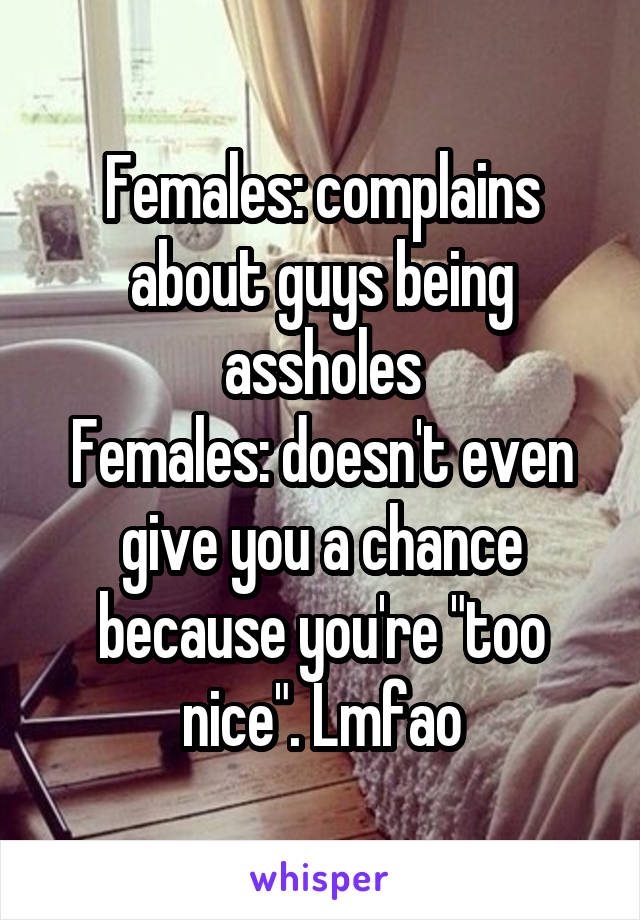 "Females: complains about guys being assholes Females: doesn't even give you a chance because you're ""too nice"". Lmfao"