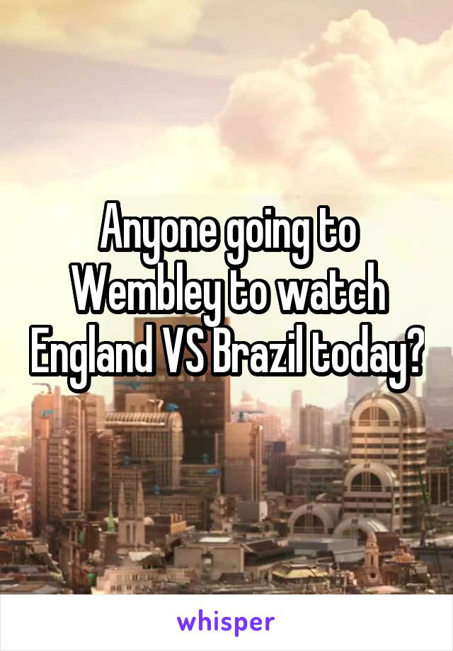 Anyone going to Wembley to watch England VS Brazil today?