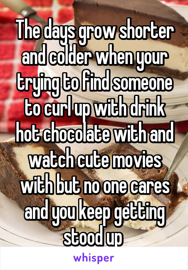 The days grow shorter and colder when your trying to find someone to curl up with drink hot chocolate with and watch cute movies with but no one cares and you keep getting stood up