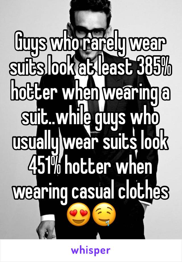 Guys who rarely wear suits look at least 385% hotter when wearing a suit..while guys who usually wear suits look 451% hotter when wearing casual clothes 😍🤤