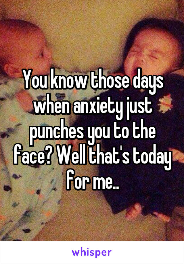 You know those days when anxiety just punches you to the face? Well that's today for me..