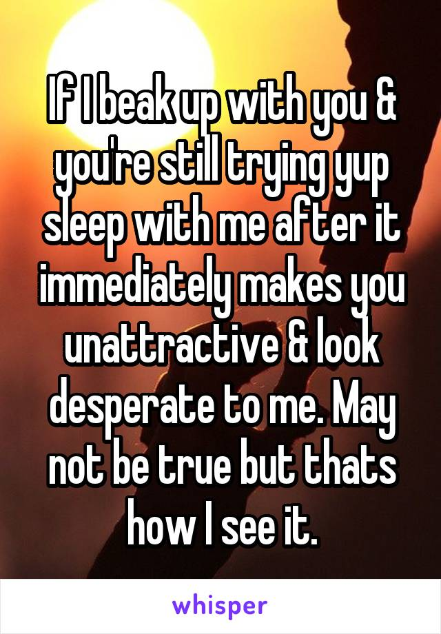 If I beak up with you & you're still trying yup sleep with me after it immediately makes you unattractive & look desperate to me. May not be true but thats how I see it.