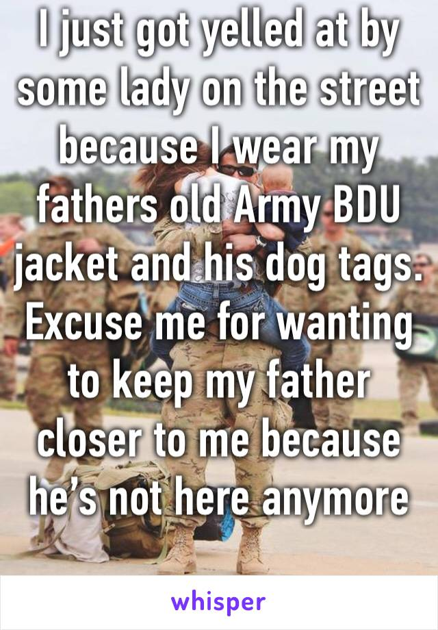 I just got yelled at by some lady on the street because I wear my fathers old Army BDU jacket and his dog tags. Excuse me for wanting to keep my father closer to me because he's not here anymore