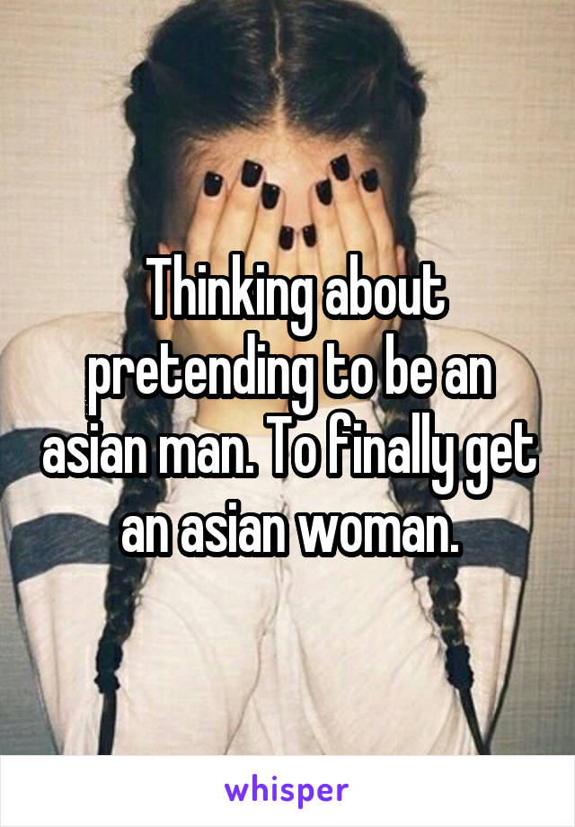 Thinking about pretending to be an asian man. To finally get an asian woman.