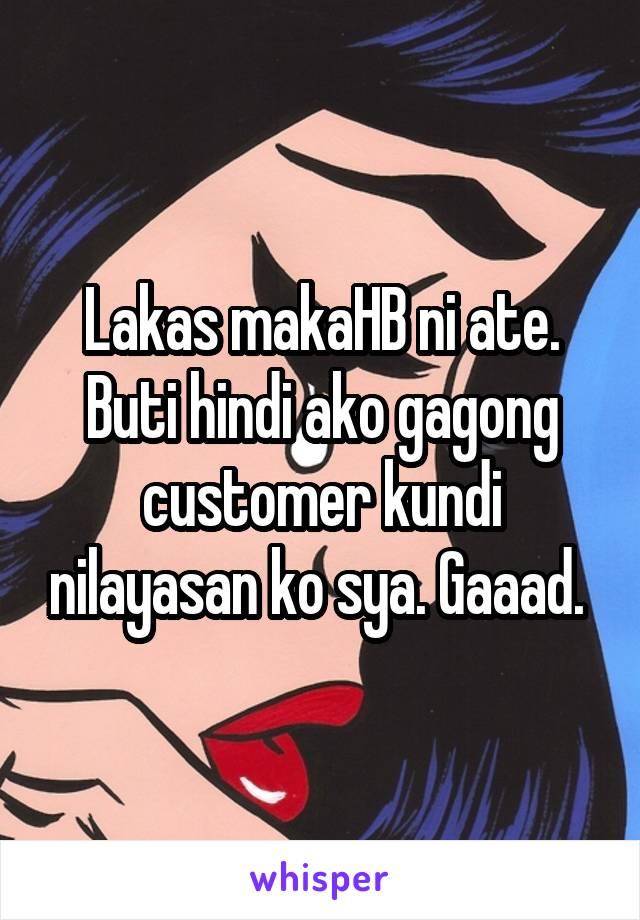 Lakas makaHB ni ate. Buti hindi ako gagong customer kundi nilayasan ko sya. Gaaad.