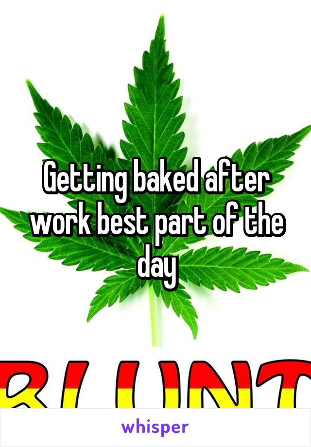 Getting baked after work best part of the day