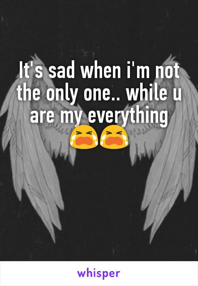 It's sad when i'm not the only one.. while u are my everything 😭😭