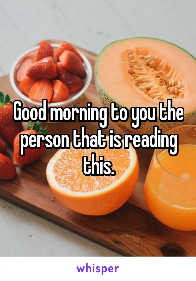 Good morning to you the person that is reading this.