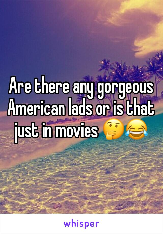 Are there any gorgeous American lads or is that just in movies 🤔😂