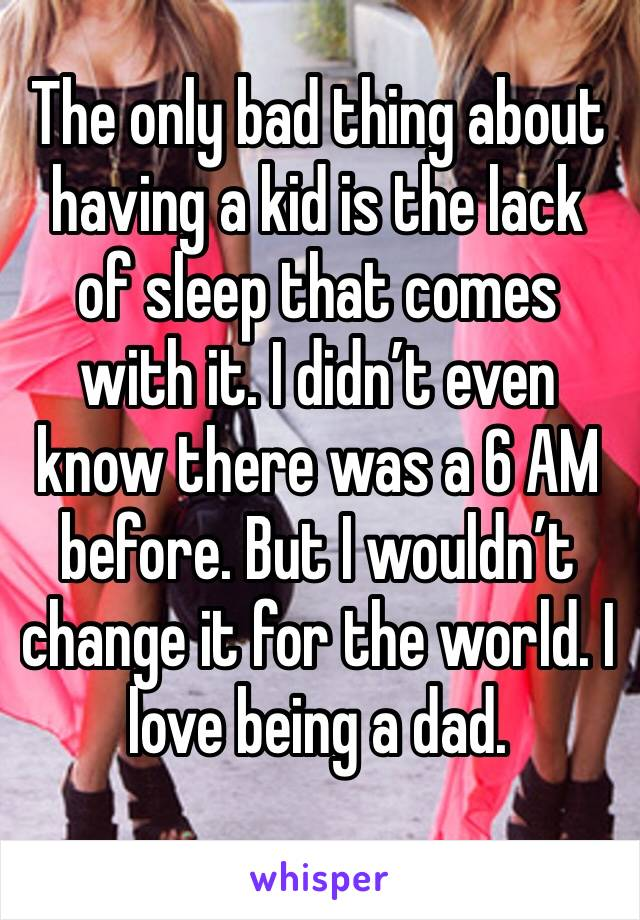 The only bad thing about having a kid is the lack of sleep that comes with it. I didn't even know there was a 6 AM before. But I wouldn't change it for the world. I love being a dad.