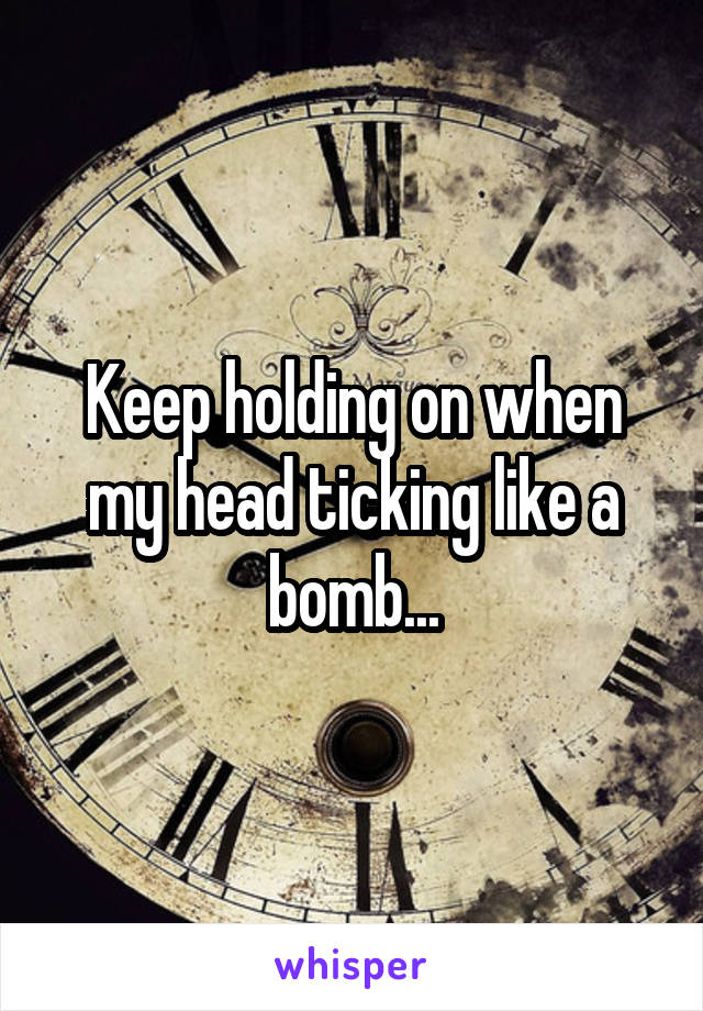 Keep holding on when my head ticking like a bomb...