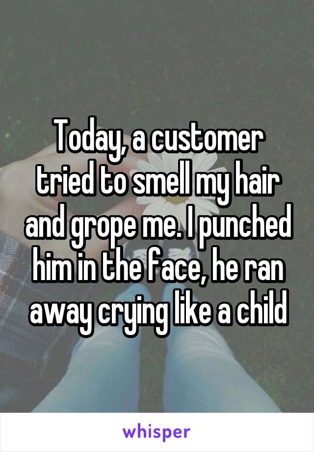 Today, a customer tried to smell my hair and grope me. I punched him in the face, he ran away crying like a child