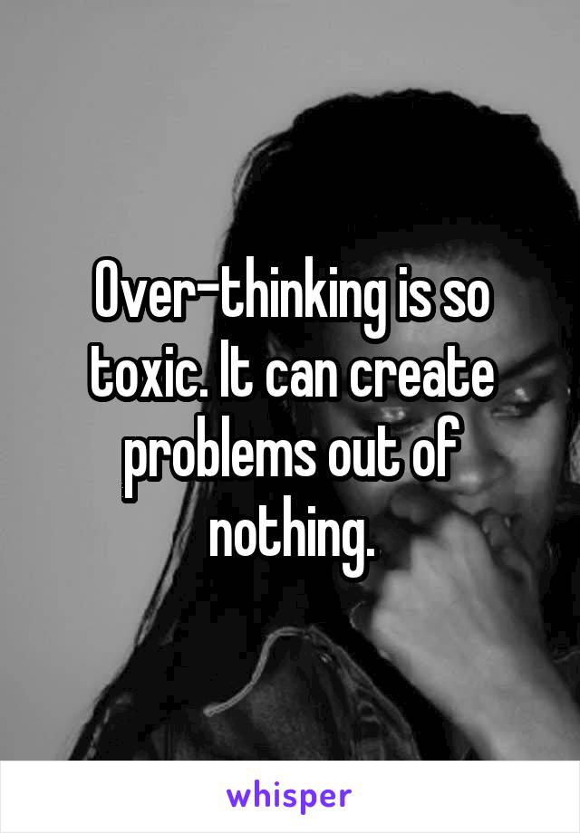 Over-thinking is so toxic. It can create problems out of nothing.