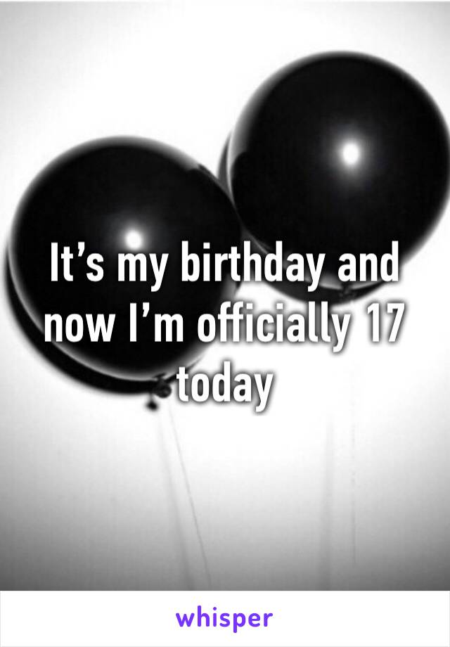 It's my birthday and now I'm officially 17 today