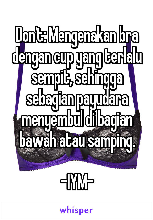 Don't: Mengenakan bra dengan cup yang terlalu sempit, sehingga sebagian payudara menyembul di bagian bawah atau samping.  -IYM-