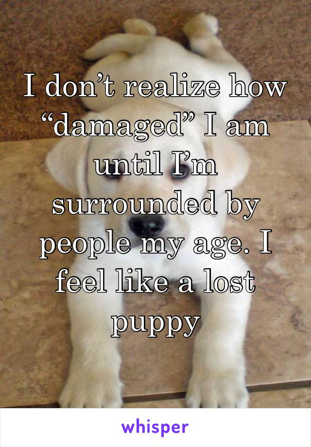 """I don't realize how """"damaged"""" I am until I'm surrounded by people my age. I feel like a lost puppy"""