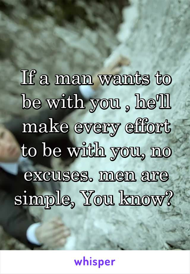 If a man wants to be with you , he'll make every effort to be with you, no excuses. men are simple, You know?