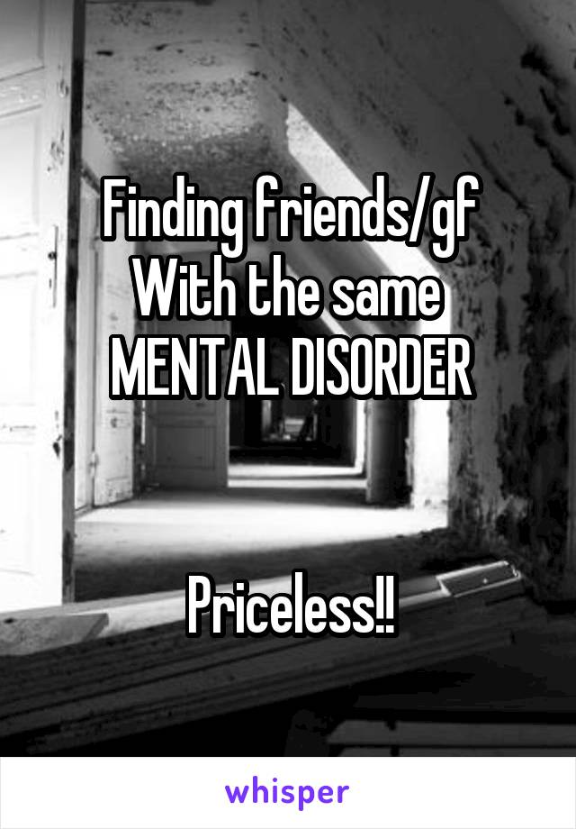 Finding friends/gf With the same  MENTAL DISORDER   Priceless!!