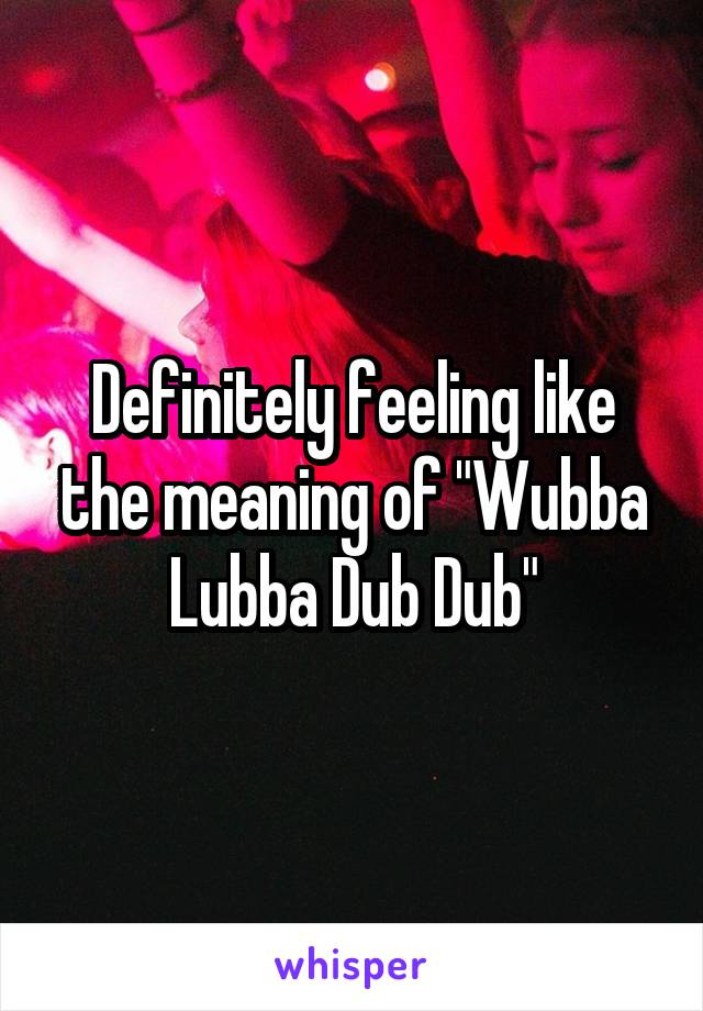 "Definitely feeling like the meaning of ""Wubba Lubba Dub Dub"""
