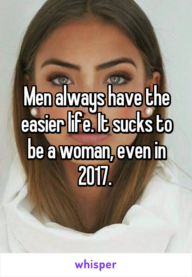 Men always have the easier life. It sucks to be a woman, even in 2017.