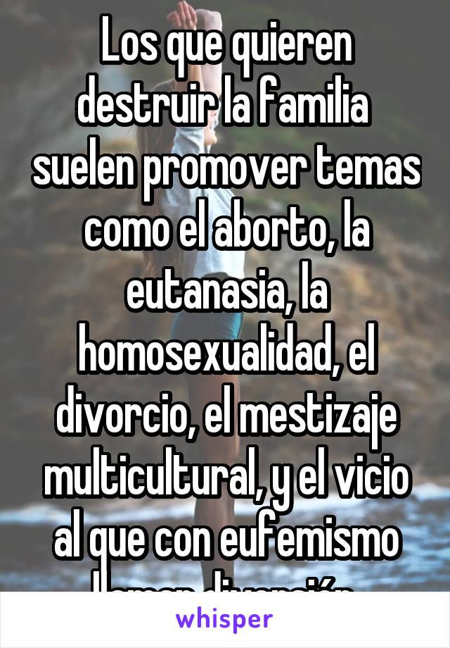Los que quieren destruir la familia  suelen promover temas como el aborto, la eutanasia, la homosexualidad, el divorcio, el mestizaje multicultural, y el vicio al que con eufemismo llaman diversión.