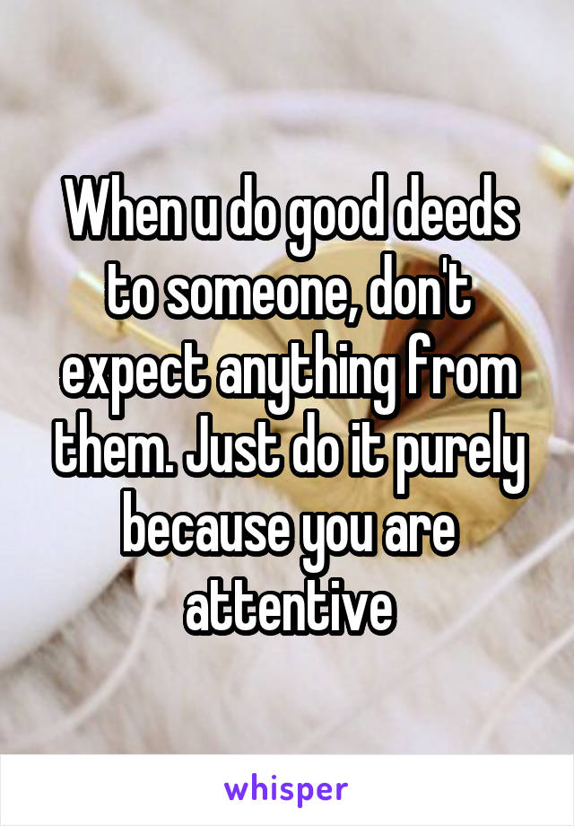 When u do good deeds to someone, don't expect anything from them. Just do it purely because you are attentive