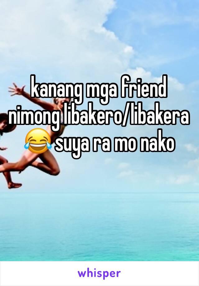 kanang mga friend nimong libakero/libakera 😂 suya ra mo nako