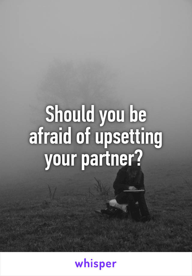 Should you be afraid of upsetting your partner?