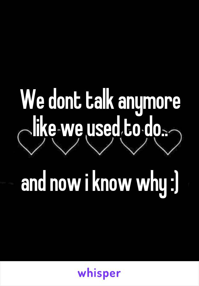 We dont talk anymore like we used to do..  and now i know why :)