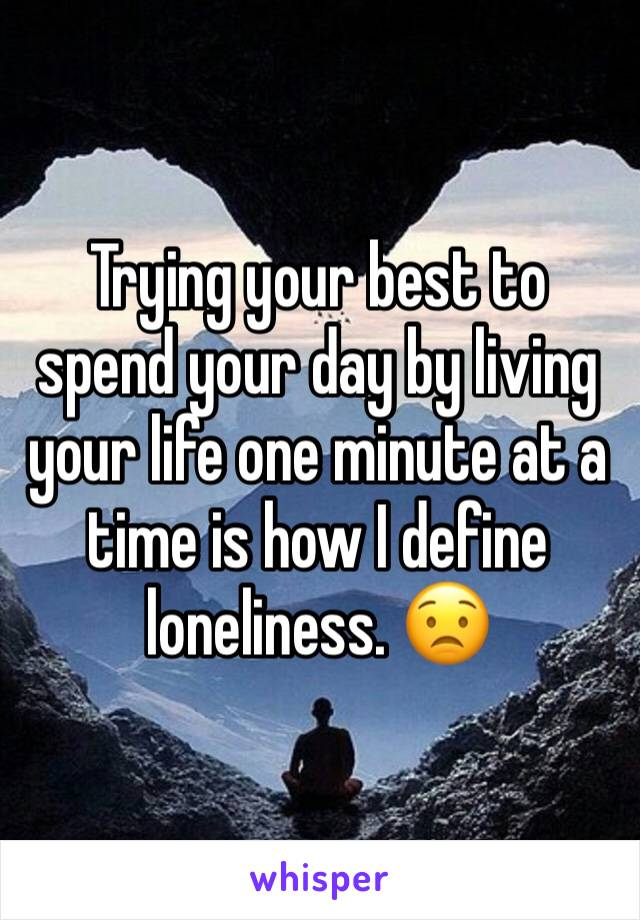 Trying your best to spend your day by living your life one minute at a time is how I define loneliness. 😟