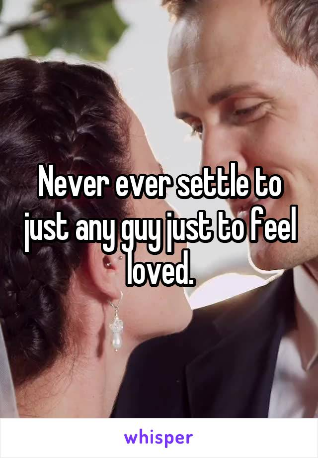 Never ever settle to just any guy just to feel loved.