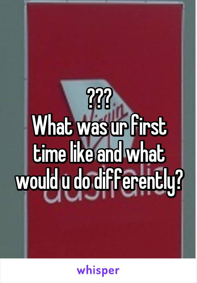 ??? What was ur first time like and what would u do differently?