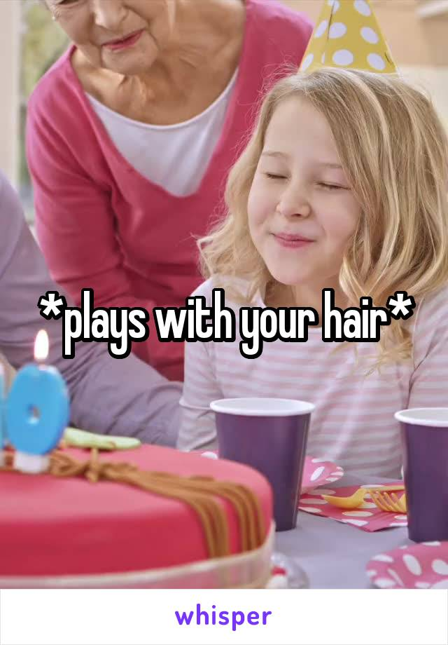*plays with your hair*