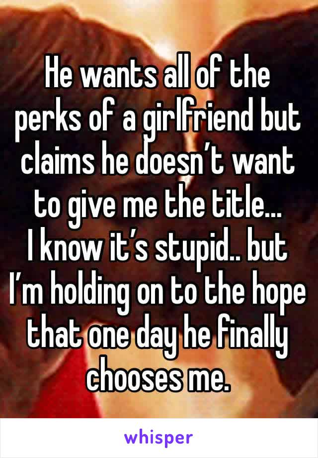 He wants all of the perks of a girlfriend but claims he doesn't want to give me the title...  I know it's stupid.. but I'm holding on to the hope that one day he finally chooses me.